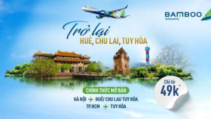 [CHỈ TỪ 49K] Bamboo Airways khai thác trở lại đường bay tới Huế/Chu Lai/Tuy Hòa với giá hấp dẫn